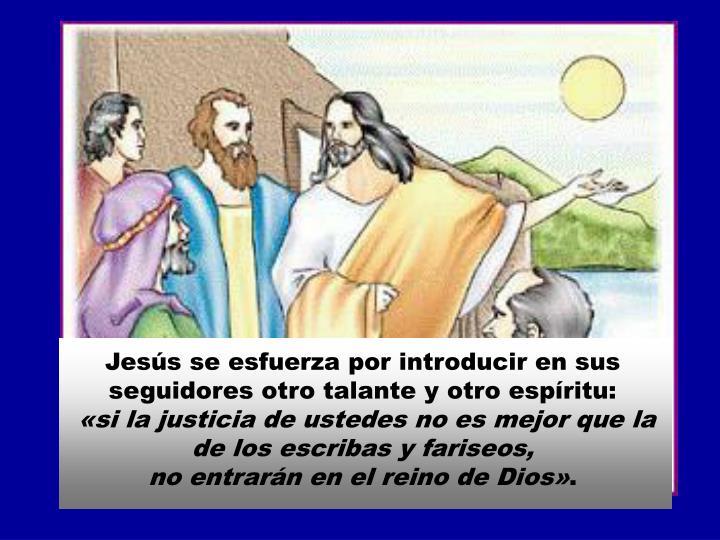 Jesús se esfuerza por introducir en sus seguidores otro talante y otro espíritu:
