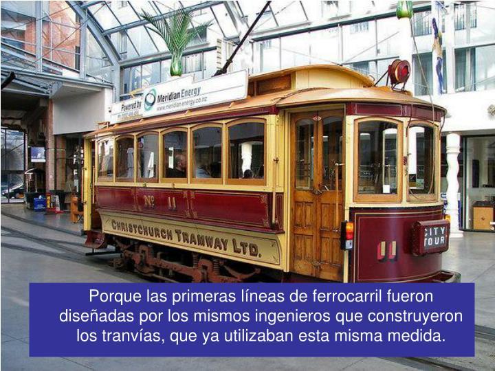 Porque las primeras líneas de ferrocarril fueron diseñadas por los mismos ingenieros que construyeron los tranvías, que ya utilizaban esta misma medida.