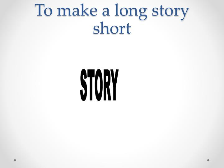 To make a long story short