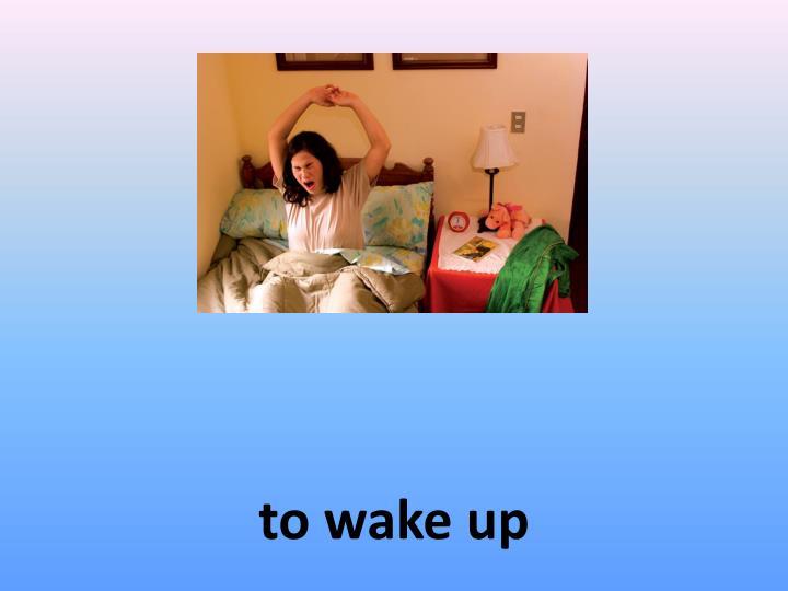 to wake up