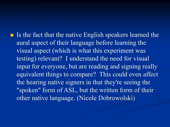 "Is the fact that the native English speakers learned the aural aspect of their language before learning the visual aspect (which is what this experiment was testing) relevant?  I understand the need for visual input for everyone, but are reading and signing really equivalent things to compare?  This could even affect the hearing native signers in that they're seeing the ""spoken"" form of ASL, but the written form of their other native language. (Nicole Dobrowolski)"