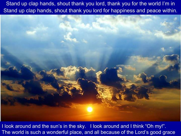 Stand up clap hands, shout thank you lord, thank you for the world I'm in