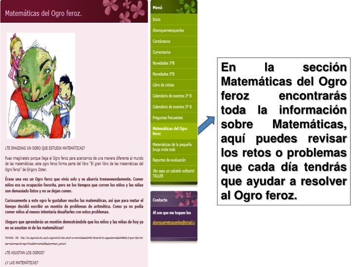 En la sección Matemáticas del Ogro feroz encontrarás toda la información sobre Matemáticas, aquí puedes revisar los retos o problemas que cada día tendrás que ayudar a resolver al Ogro feroz.