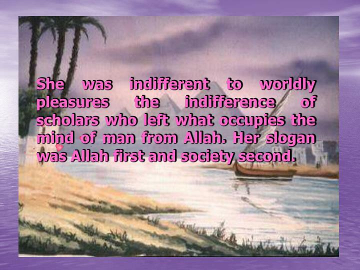 She was indifferent to worldly pleasures the indifference of scholars who left what occupies the mind of man from Allah.