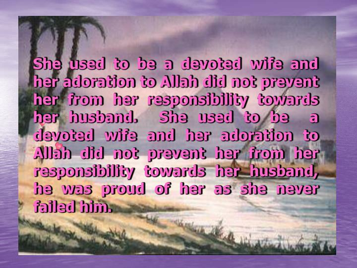 She used to be a devoted wife and her adoration to Allah did not prevent her from her responsibility towards her husband.