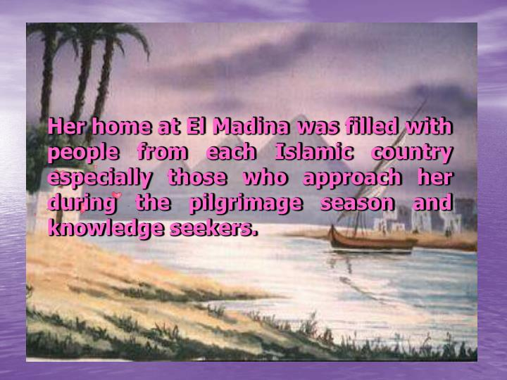 Her home at El Madina was filled with people from each Islamic country especially those who approach her during the pilgrimage season and knowledge seekers.
