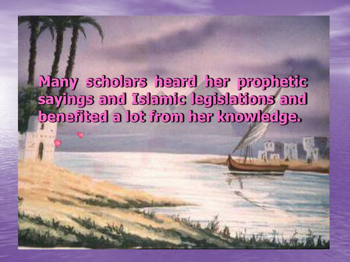 Many scholars heard her prophetic sayings and Islamic legislations and benefited a lot from her knowledge.