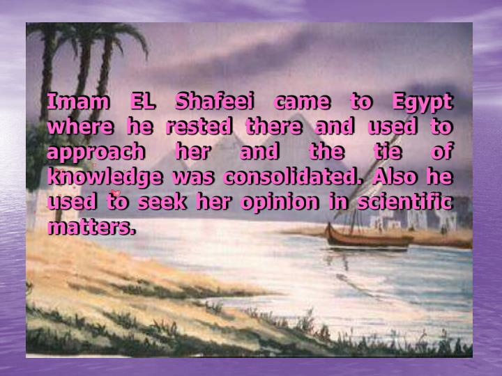 Imam EL Shafeei came to Egypt where he rested there and used to approach her and the tie of knowledge was consolidated. Also he used to seek her opinion in scientific matters.