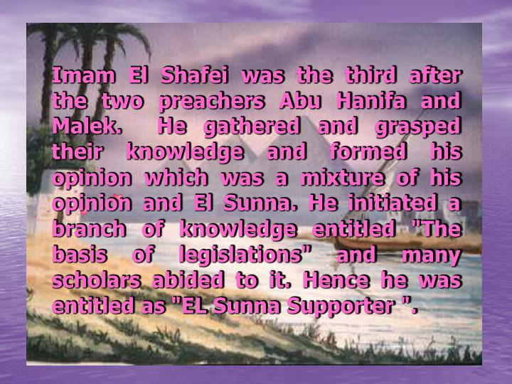Imam El Shafei was the third after the two preachers Abu Hanifa and Malek.