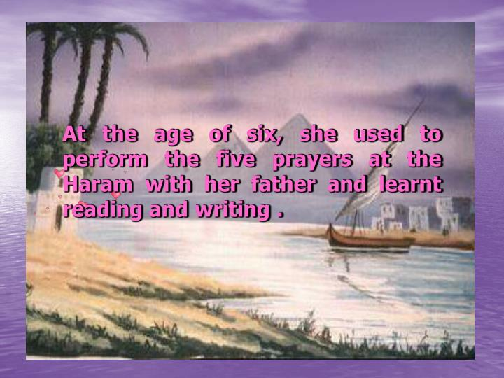 At the age of six, she used to perform the five prayers at the Haram with her father and learnt reading and writing .