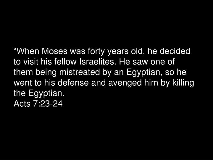 """When Moses was forty years old, he decided to visit his fellow Israelites. He saw one of them being mistreated by an Egyptian, so he went to his defense and avenged him by killing the Egyptian."
