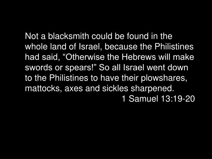 "Not a blacksmith could be found in the whole land of Israel, because the Philistines had said, ""Otherwise the Hebrews will make swords or spears!"" So all Israel went down to the Philistines to have their plowshares, mattocks, axes and sickles sharpened."