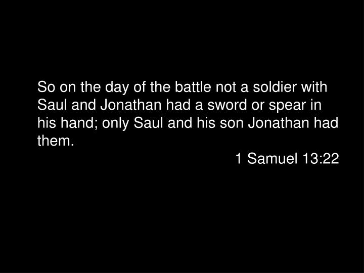 So on the day of the battle not a soldier with Saul and Jonathan had a sword or spear in his hand; only Saul and his son Jonathan had them.