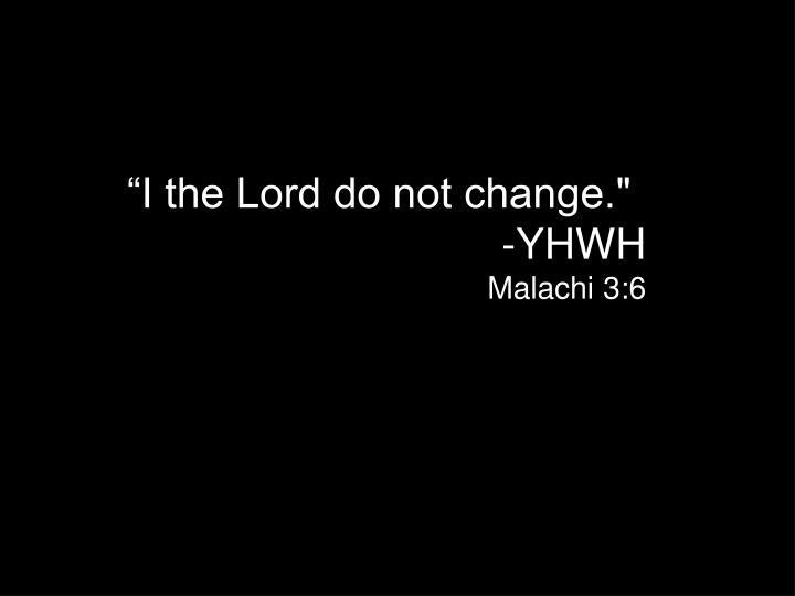 """I the Lord do not change."""