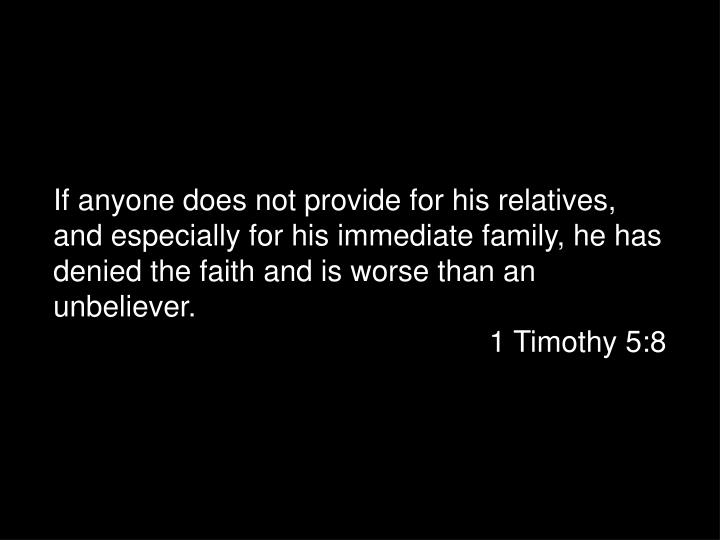 If anyone does not provide for his relatives, and especially for his immediate family, he has denied the faith and is worse than an unbeliever.
