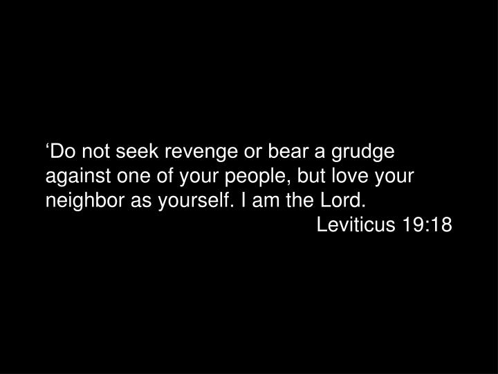 'Do not seek revenge or bear a grudge against one of your people, but love your neighbor as yourself. I am the Lord.