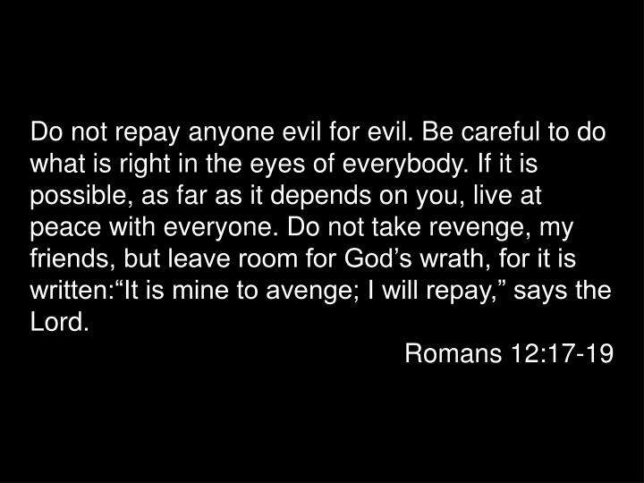 "Do not repay anyone evil for evil. Be careful to do what is right in the eyes of everybody. If it is possible, as far as it depends on you, live at peace with everyone. Do not take revenge, my friends, but leave room for God's wrath, for it is written:""It is mine to avenge; I will repay,"" says the Lord."