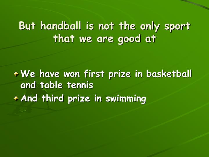But handball is not the only sport that we are good at