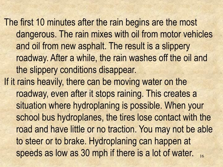 The first 10 minutes after the rain begins are the most dangerous. The rain mixes with oil from motor vehicles and oil from new asphalt. The result is a slippery roadway. After a while, the rain washes off the oil and the slippery conditions disappear.