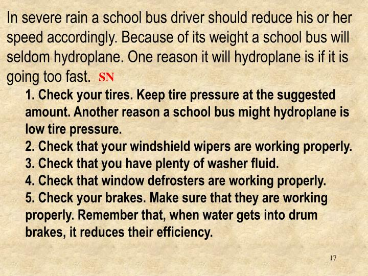 In severe rain a school bus driver should reduce his or her speed accordingly. Because of its weight a school bus will seldom hydroplane. One reason it will hydroplane is if it is going too fast.