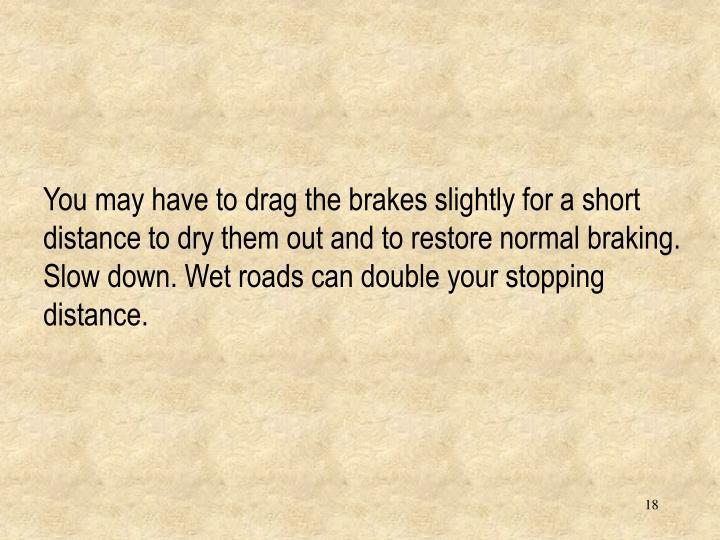 You may have to drag the brakes slightly for a short distance to dry them out and to restore normal braking.