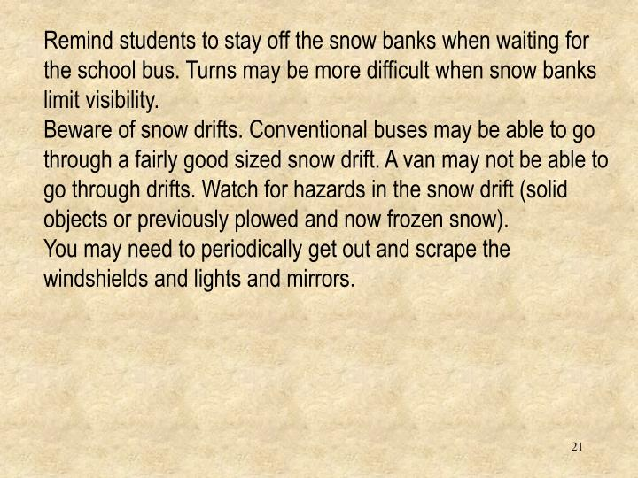 Remind students to stay off the snow banks when waiting for the school bus. Turns may be more difficult when snow banks limit visibility.