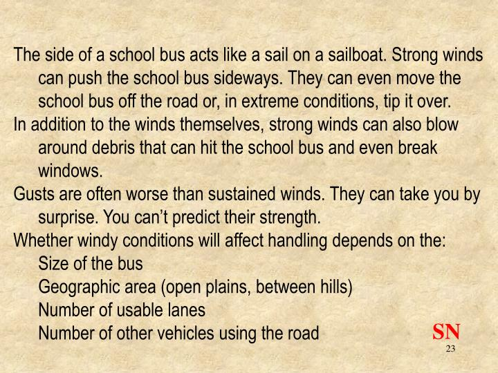 The side of a school bus acts like a sail on a sailboat. Strong winds can push the school bus sideways. They can even move the school bus off the road or, in extreme conditions, tip it over.
