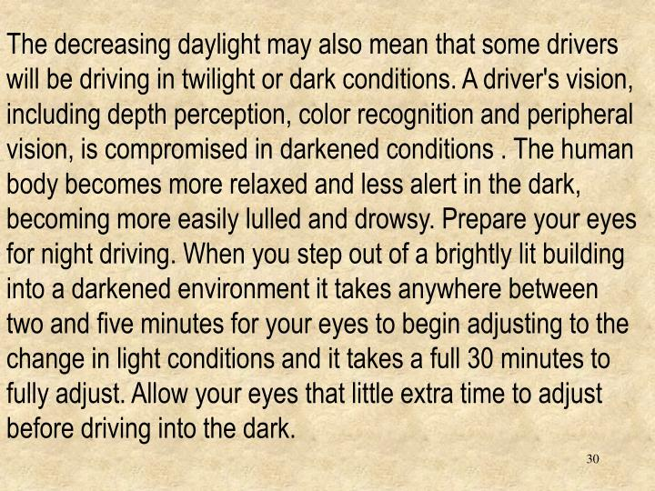 The decreasing daylight may also mean that some drivers will be driving in twilight or dark conditions. A driver's vision, including depth perception, color recognition and peripheral vision, is compromised in darkened conditions . The human body becomes more relaxed and less alert in the dark, becoming more easily lulled and drowsy. Prepare your eyes for night driving. When you step out of a brightly lit building into a darkened environment it takes anywhere between two and five minutes for your eyes to begin adjusting to the change in light conditions and it takes a full 30 minutes to fully adjust. Allow your eyes that little extra time to adjust before driving into the dark.