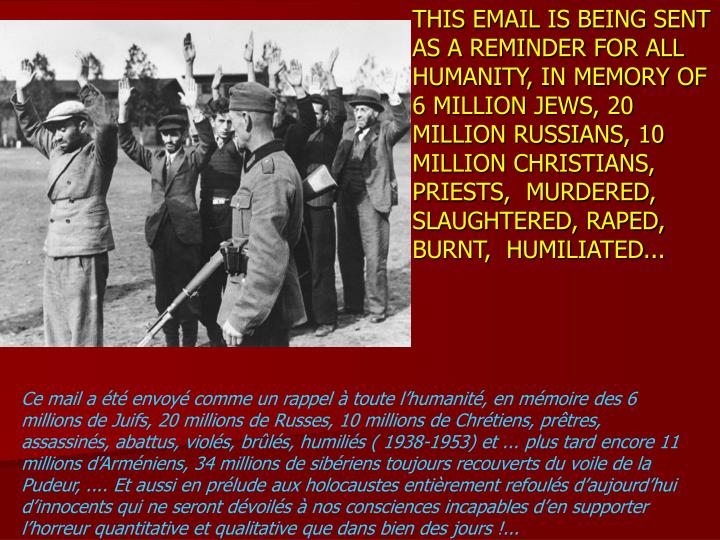 THIS EMAIL IS BEING SENT AS A REMINDER FOR ALL HUMANITY, IN MEMORY OF 6 MILLION JEWS, 20 MILLION RUSSIANS, 10 MILLION CHRISTIANS, PRIESTS,  MURDERED, SLAUGHTERED, RAPED, BURNT,  HUMILIATED...