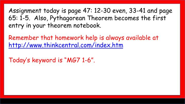 Assignment today is page 47: 12-30 even, 33-41 and page 65: 1-5.  Also, Pythagorean Theorem becomes the first entry in your theorem notebook.