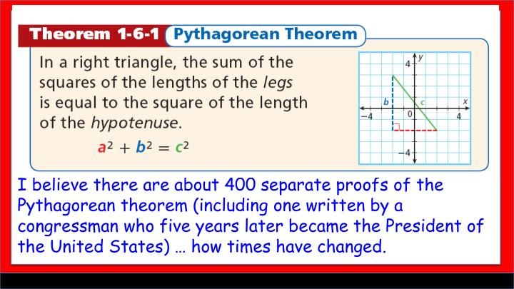 I believe there are about 400 separate proofs of the Pythagorean theorem (including one written by a congressman who five years later became the President of the United States) … how times have changed.