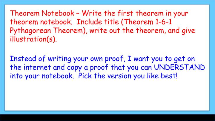 Theorem Notebook – Write the first theorem in your theorem notebook.  Include title (Theorem 1-6-1 Pythagorean Theorem), write out the theorem, and give