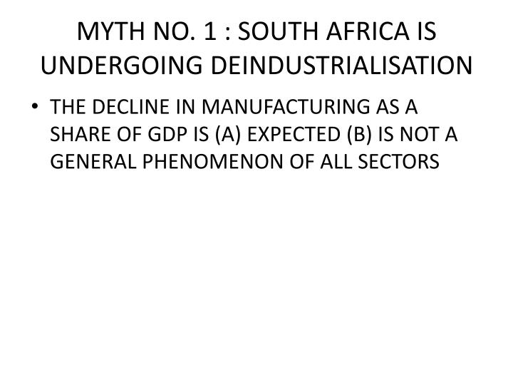MYTH NO. 1 : SOUTH AFRICA IS UNDERGOING DEINDUSTRIALISATION