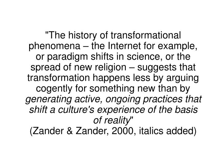 """The history of transformational phenomena – the Internet for example, or paradigm shifts in science, or the spread of new religion – suggests that transformation happens less by arguing cogently for something new than by"