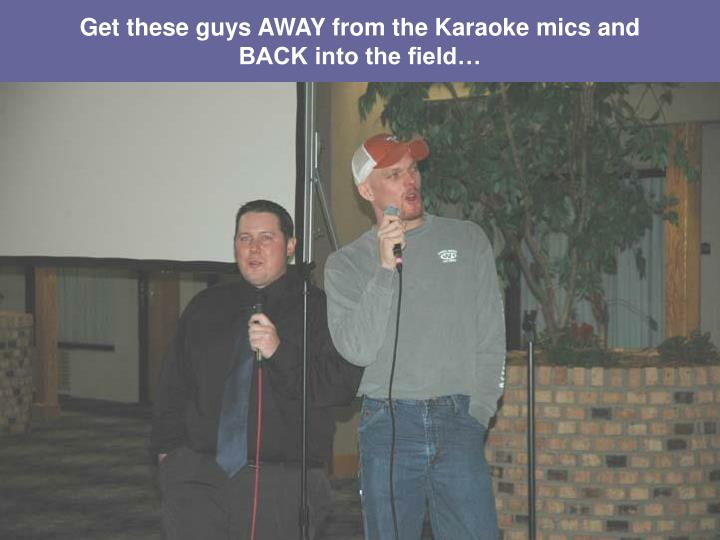 Get these guys AWAY from the Karaoke mics and BACK into the field…