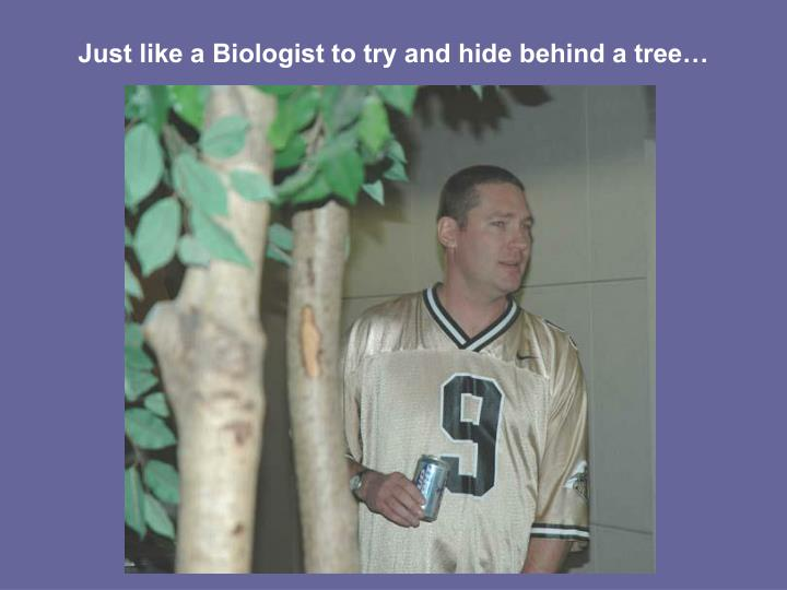 Just like a Biologist to try and hide behind a tree…