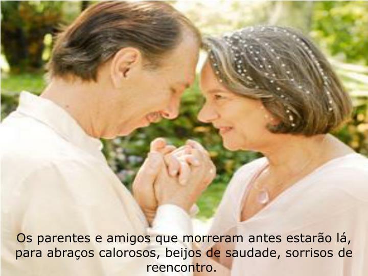 Os parentes e amigos que morreram antes estaro l, para abraos calorosos, beijos de saudade, sorrisos de reencontro.