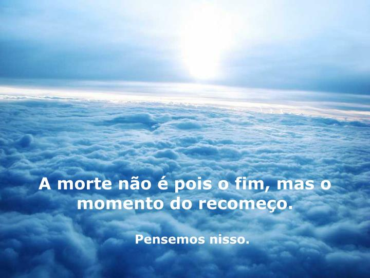 A morte no  pois o fim, mas o momento do recomeo.
