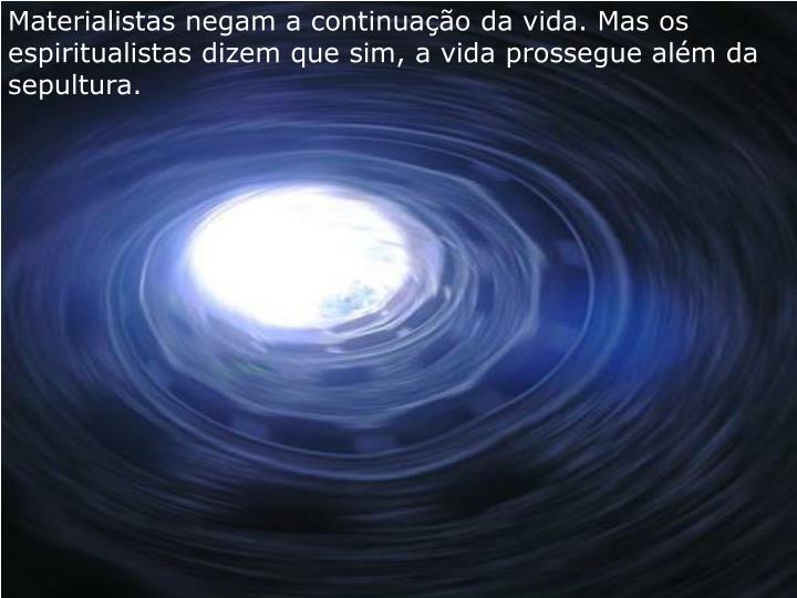 Materialistas negam a continuao da vida. Mas os espiritualistas dizem que sim, a vida prossegue alm da sepultura.