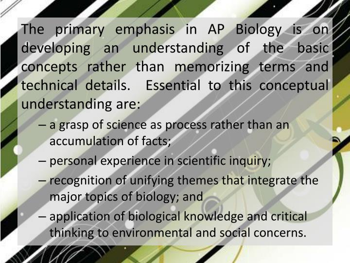 The primary emphasis in AP Biology is on developing an understanding of the basic concepts rather than memorizing terms and technical details.  Essential to this conceptual understanding are: