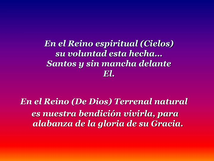 En el Reino espiritual (Cielos) su voluntad esta hecha Santos y sin mancha delante El.