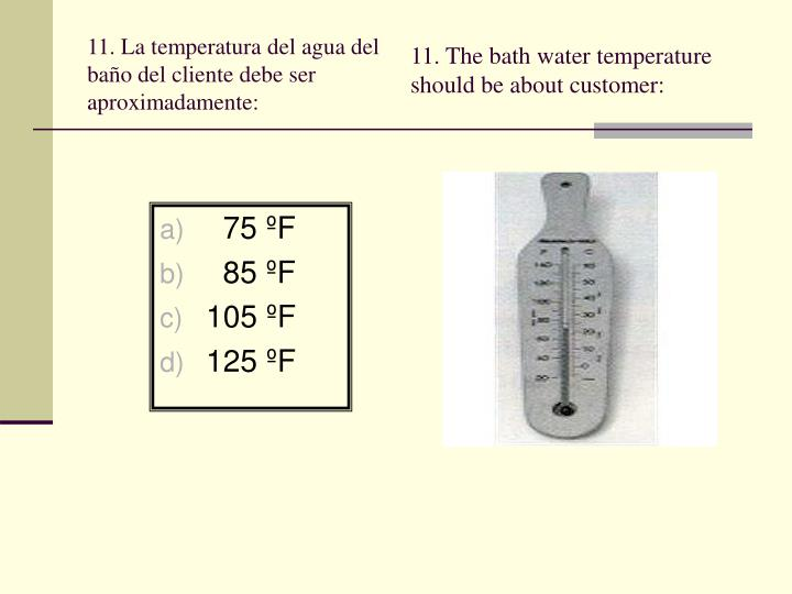 11. The bath water temperature should be about customer: