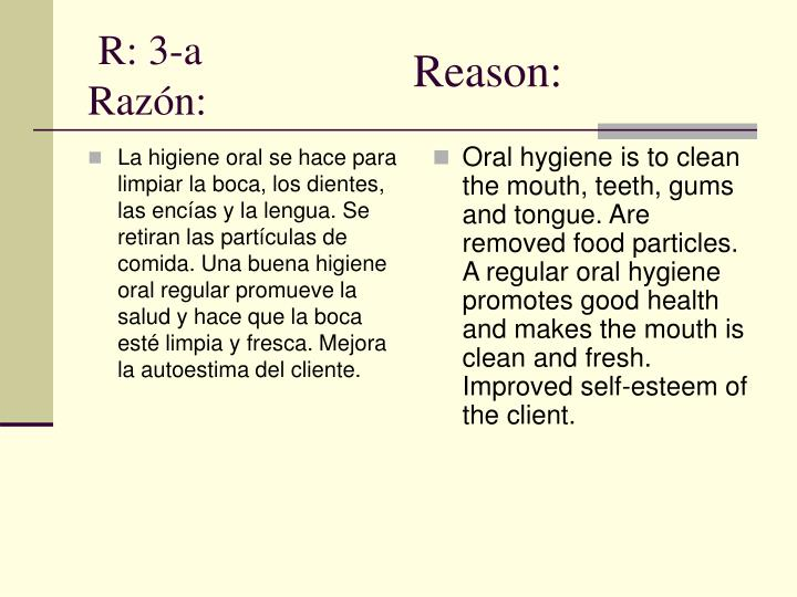 La higiene oral se hace para limpiar la boca, los dientes, las encías y la lengua. Se retiran las partículas de comida. Una buena higiene oral regular promueve la salud y hace que la boca esté limpia y fresca. Mejora la autoestima del cliente.