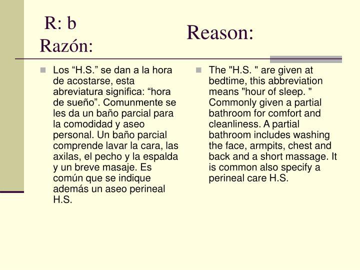 """Los """"H.S."""" se dan a la hora de acostarse, esta abreviatura significa: """"hora de sueño"""". Comunmente se les da un baño parcial para la comodidad y aseo personal. Un baño parcial comprende lavar la cara, las axilas, el pecho y la espalda y un breve masaje. Es común que se indique además un aseo perineal H.S."""