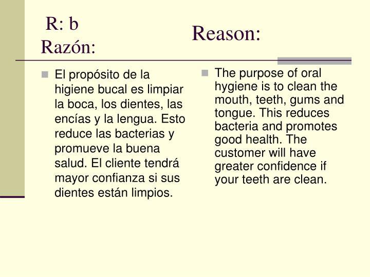 El propósito de la higiene bucal es limpiar la boca, los dientes, las encías y la lengua. Esto reduce las bacterias y promueve la buena salud. El cliente tendrá mayor confianza si sus dientes están limpios.