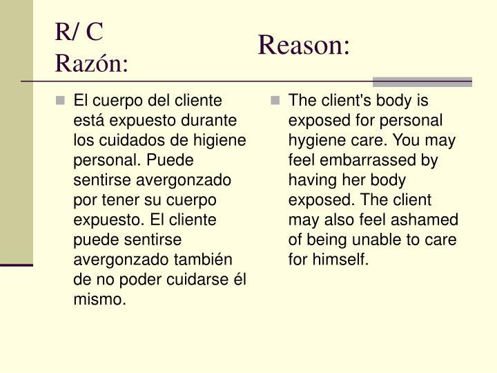 El cuerpo del cliente está expuesto durante los cuidados de higiene personal. Puede sentirse avergonzado por tener su cuerpo expuesto. El cliente puede sentirse avergonzado también de no poder cuidarse él mismo.