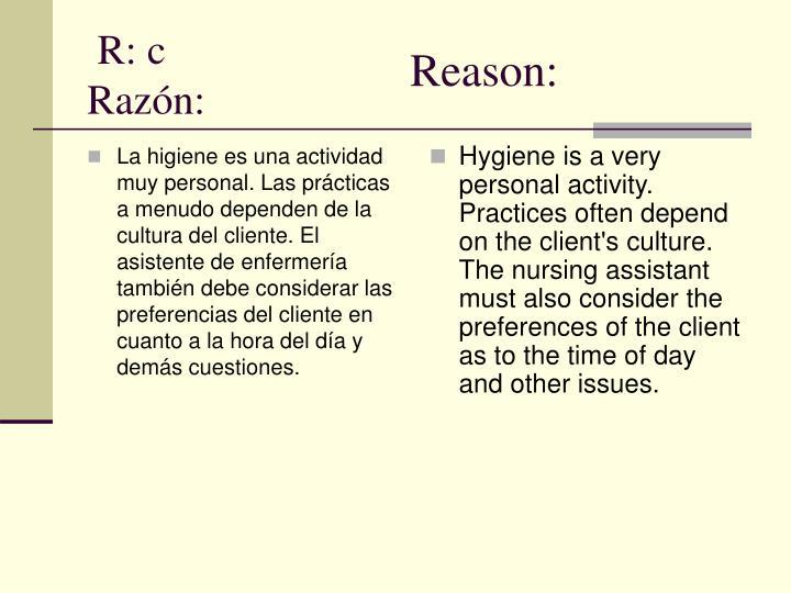 La higiene es una actividad muy personal. Las prácticas a menudo dependen de la cultura del cliente. El asistente de enfermería también debe considerar las preferencias del cliente en cuanto a la hora del día y demás cuestiones.