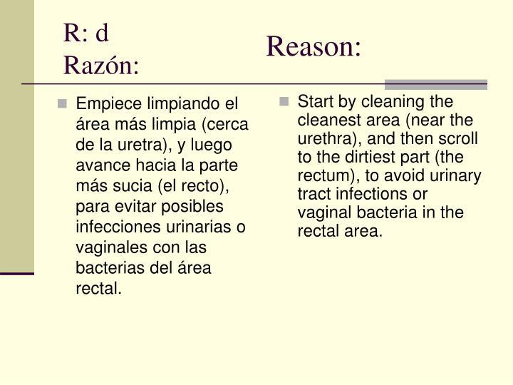 Empiece limpiando el área más limpia (cerca de la uretra), y luego avance hacia la parte más sucia (el recto), para evitar posibles infecciones urinarias o vaginales con las bacterias del área rectal.