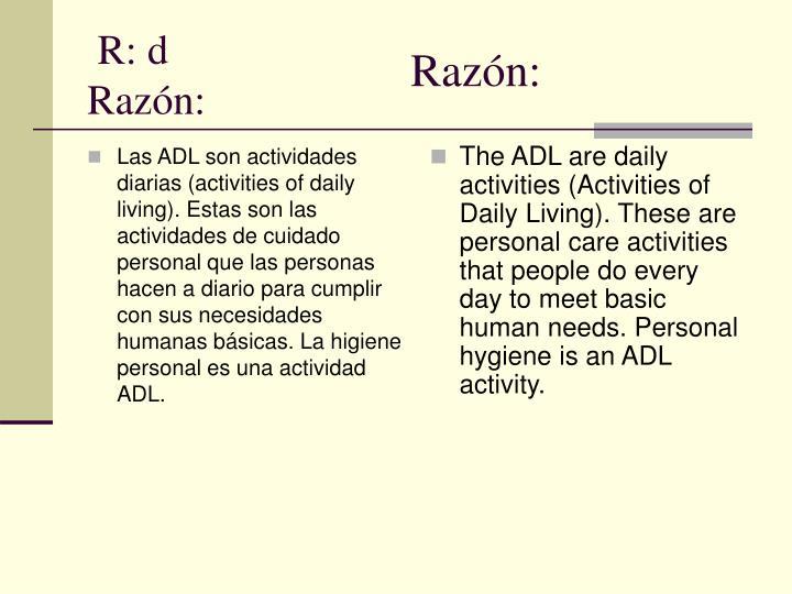 Las ADL son actividades diarias (activities of daily living). Estas son las actividades de cuidado personal que las personas hacen a diario para cumplir con sus necesidades humanas básicas. La higiene personal es una actividad ADL.