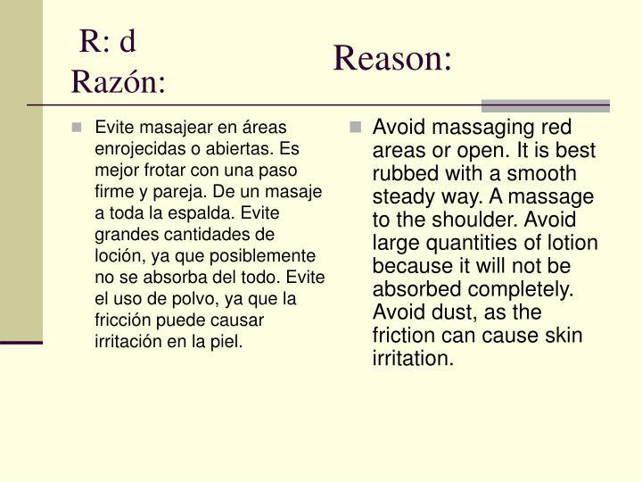 Evite masajear en áreas enrojecidas o abiertas. Es mejor frotar con una paso firme y pareja. De un masaje a toda la espalda. Evite grandes cantidades de loción, ya que posiblemente no se absorba del todo. Evite el uso de polvo, ya que la fricción puede causar irritación en la piel.